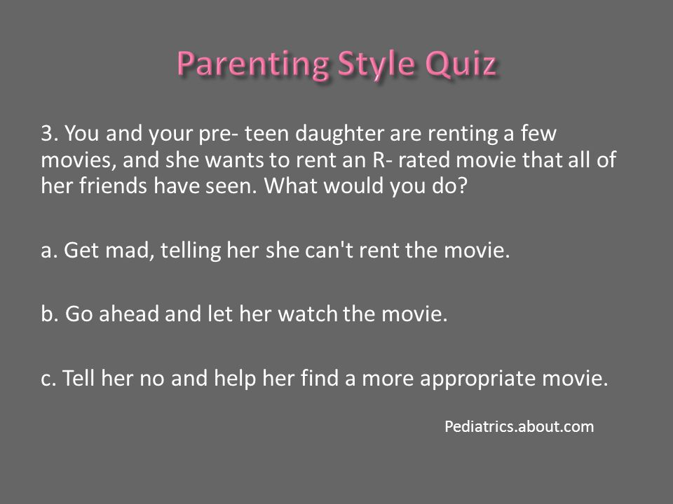 3. You and your pre- teen daughter are renting a few movies, and she wants to rent an R- rated movie that all of her friends have seen. What would you