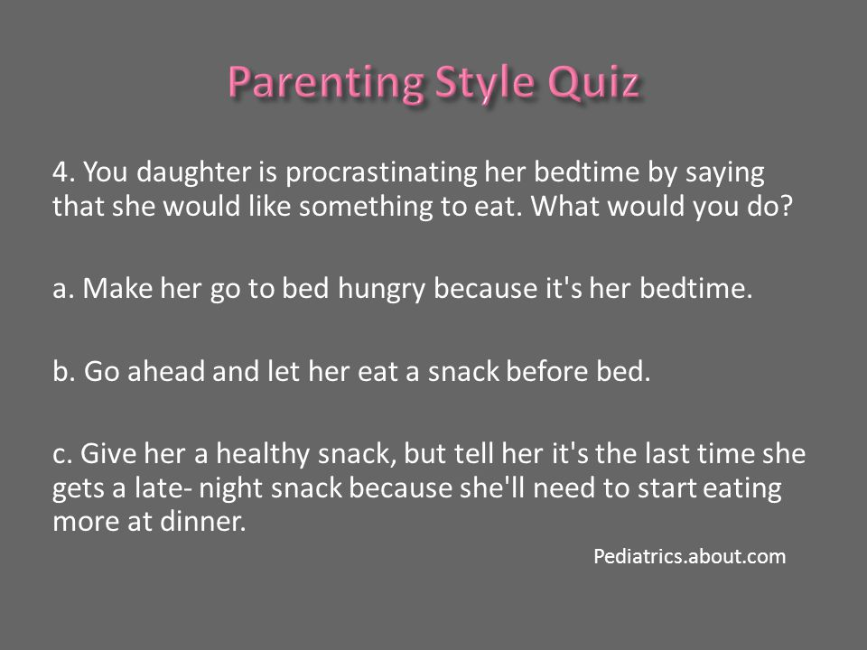 4. You daughter is procrastinating her bedtime by saying that she would like something to eat.