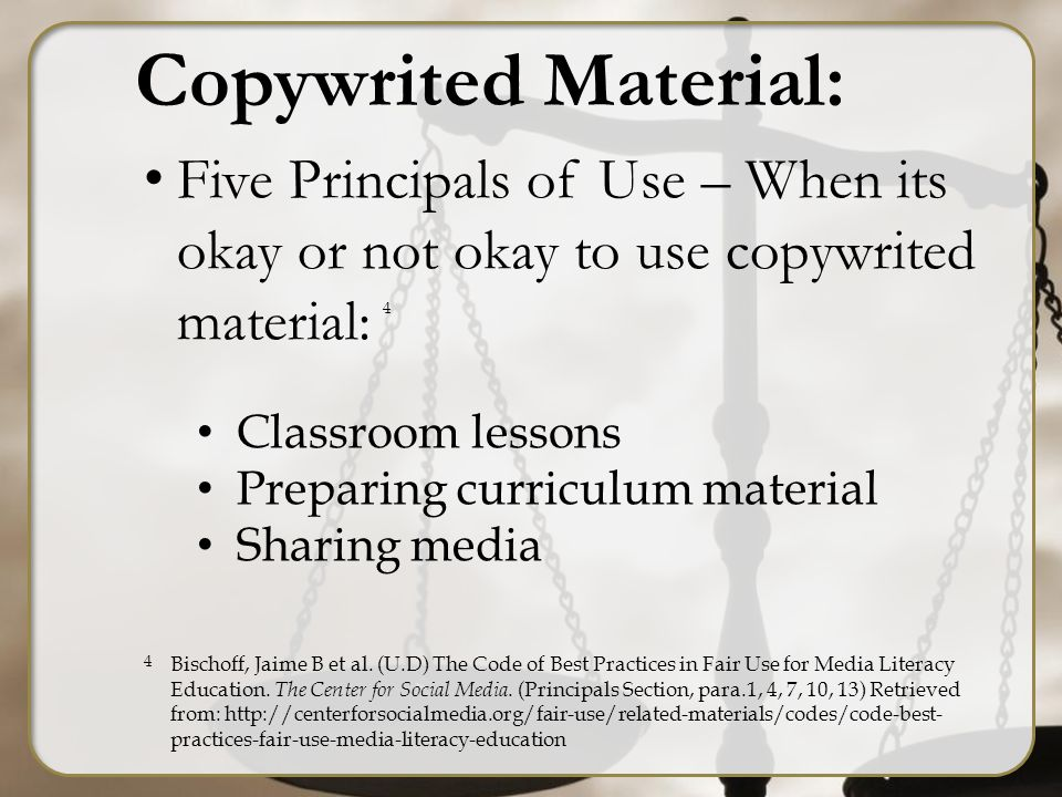 Copywrited Material: Five Principals of Use – When its okay or not okay to use copywrited material: Classroom lessons Preparing curriculum material Sharing media Bischoff, Jaime B et al.