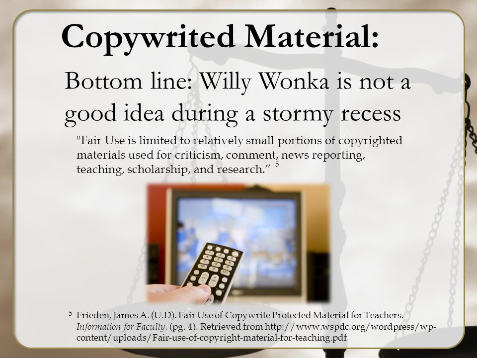 Copywrited Material: Bottom line: Willy Wonka is not a good idea during a stormy recess Fair Use is limited to relatively small portions of copyrighted materials used for criticism, comment, news reporting, teaching, scholarship, and research. 5 5 Frieden, James A.