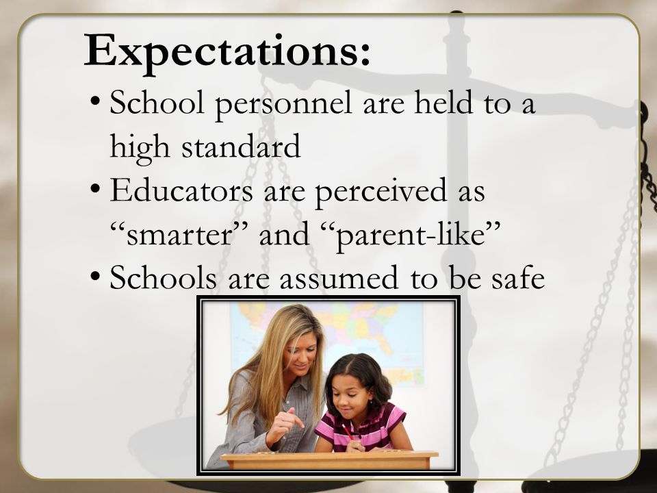 Expectations: School personnel are held to a high standard Educators are perceived as smarter and parent-like Schools are assumed to be safe