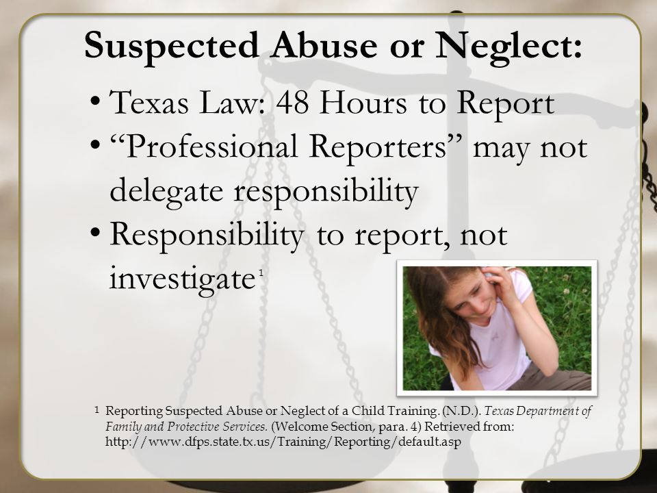 Suspected Abuse or Neglect: Texas Law: 48 Hours to Report Professional Reporters may not delegate responsibility Responsibility to report, not investigate 1 1 Reporting Suspected Abuse or Neglect of a Child Training.