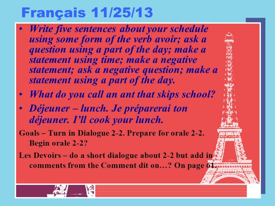 Français 11/25/13 Write five sentences about your schedule using some form of the verb avoir; ask a question using a part of the day; make a statement using time; make a negative statement; ask a negative question; make a statement using a part of the day.