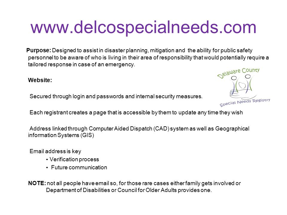 www.delcospecialneeds.com Purpose: Designed to assist in disaster planning, mitigation and the ability for public safety personnel to be aware of who is living in their area of responsibility that would potentially require a tailored response in case of an emergency.