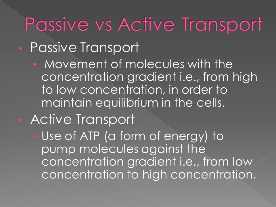Passive Transport Movement of molecules with the concentration gradient i.e., from high to low concentration, in order to maintain equilibrium in the cells.
