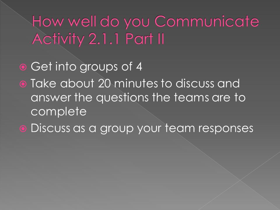  Get into groups of 4  Take about 20 minutes to discuss and answer the questions the teams are to complete  Discuss as a group your team responses