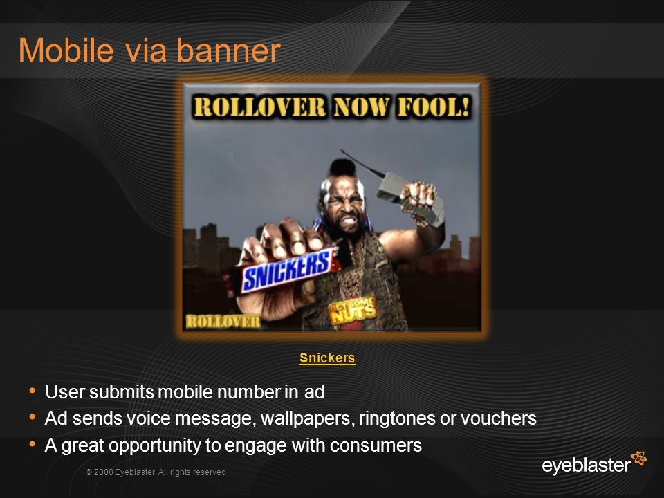 © 2008 Eyeblaster. All rights reserved Mobile via banner User submits mobile number in ad Ad sends voice message, wallpapers, ringtones or vouchers A