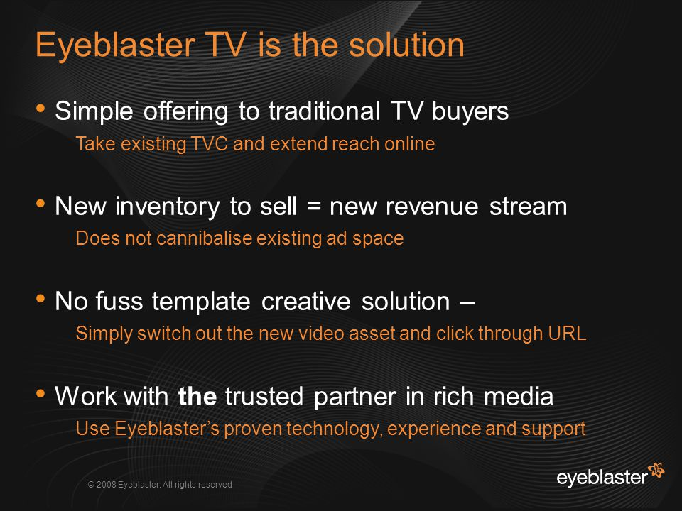 © 2008 Eyeblaster. All rights reserved Simple offering to traditional TV buyers Take existing TVC and extend reach online New inventory to sell = new