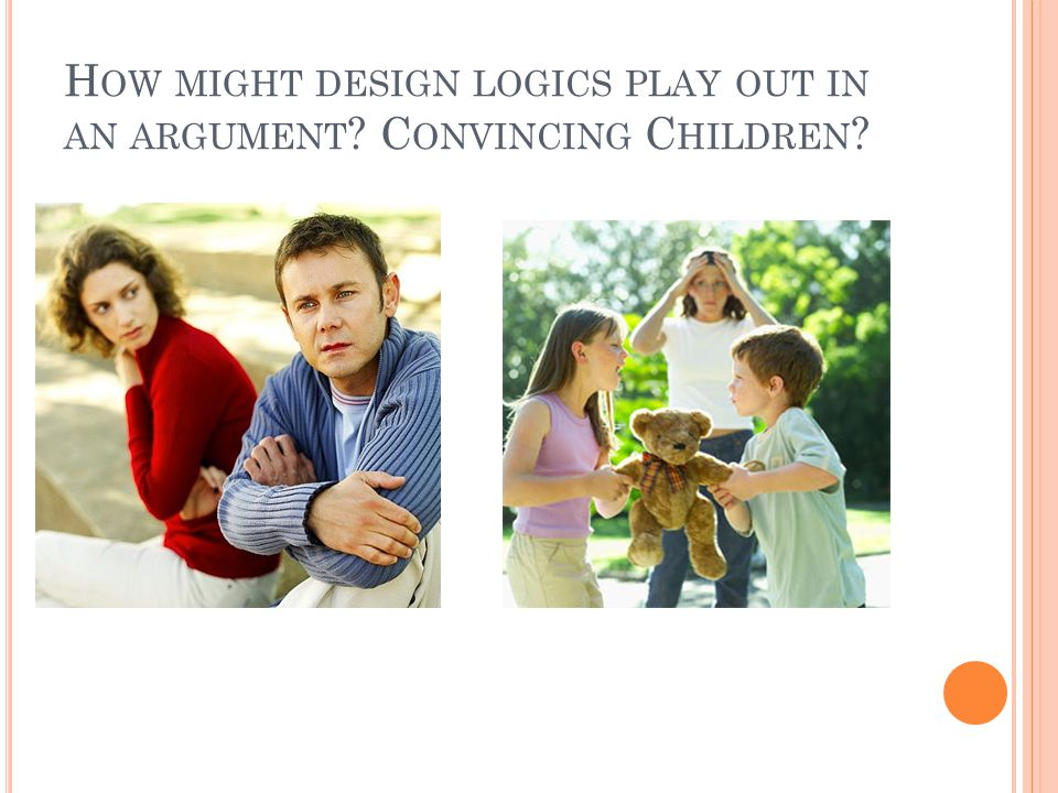 H OW MIGHT DESIGN LOGICS PLAY OUT IN AN ARGUMENT C ONVINCING C HILDREN