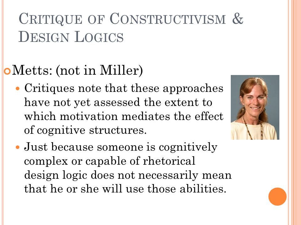 C RITIQUE OF C ONSTRUCTIVISM & D ESIGN L OGICS Metts: (not in Miller) Critiques note that these approaches have not yet assessed the extent to which motivation mediates the effect of cognitive structures.
