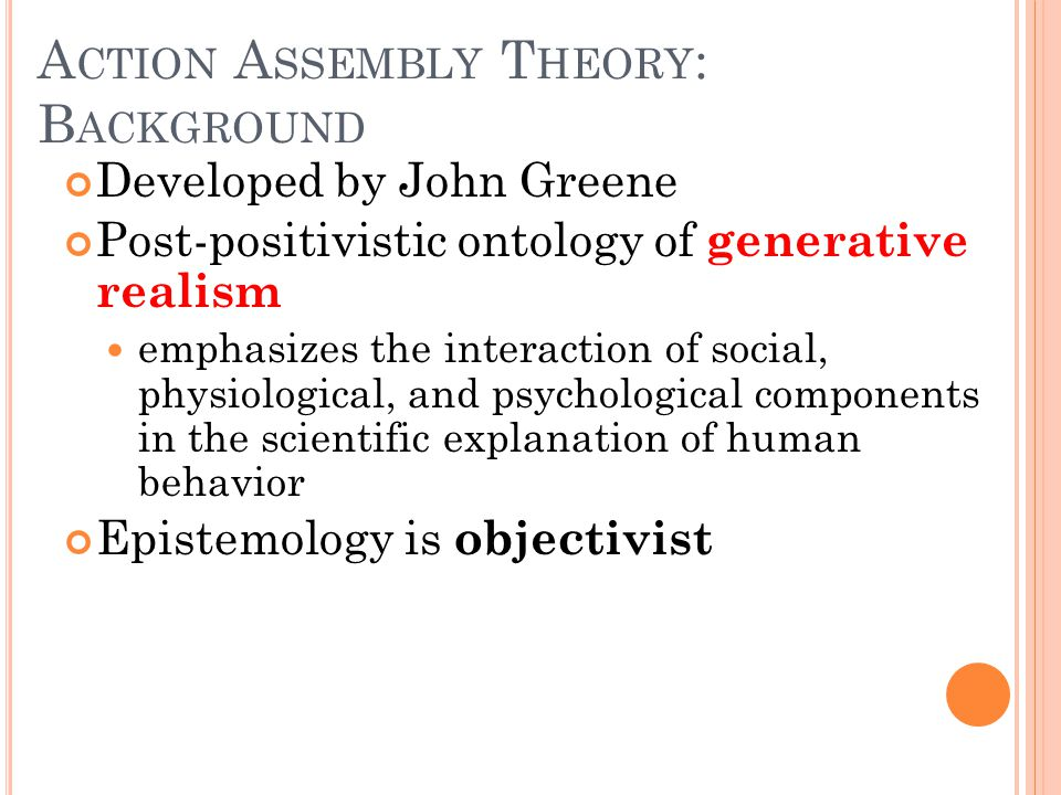 A CTION A SSEMBLY T HEORY : B ACKGROUND Developed by John Greene Post-positivistic ontology of generative realism emphasizes the interaction of social, physiological, and psychological components in the scientific explanation of human behavior Epistemology is objectivist