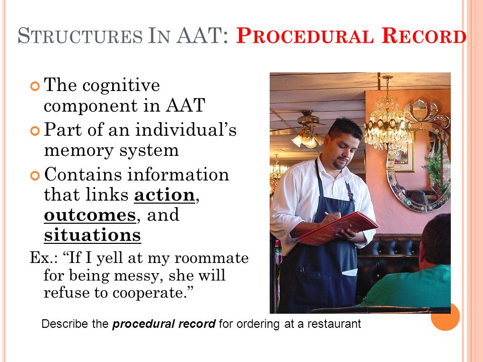 S TRUCTURES I N AAT : P ROCEDURAL R ECORD The cognitive component in AAT Part of an individual's memory system Contains information that links action, outcomes, and situations Ex.: If I yell at my roommate for being messy, she will refuse to cooperate. Describe the procedural record for ordering at a restaurant