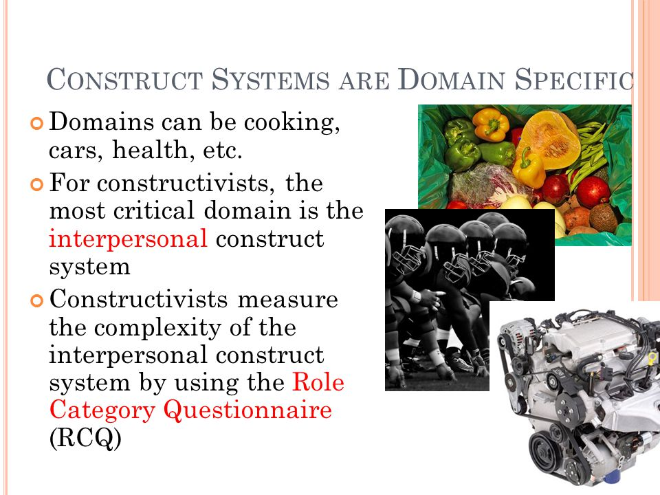 C ONSTRUCT S YSTEMS ARE D OMAIN S PECIFIC Domains can be cooking, cars, health, etc.