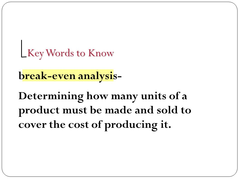Key Words to Know break-even analysis- Determining how many units of a product must be made and sold to cover the cost of producing it.