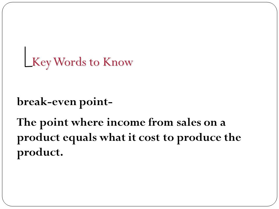 Key Words to Know break-even point- The point where income from sales on a product equals what it cost to produce the product.