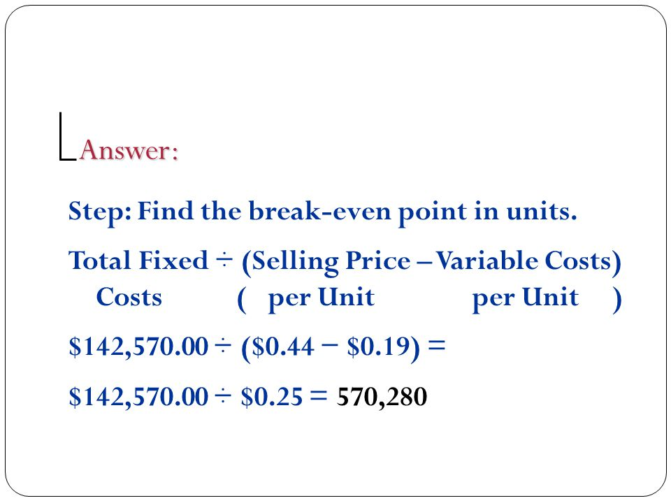 Step: Find the break-even point in units. Total Fixed ÷ (Selling Price – Variable Costs) Costs ( per Unit per Unit ) $142,570.00 ÷ ($0.44 − $0.19) = $