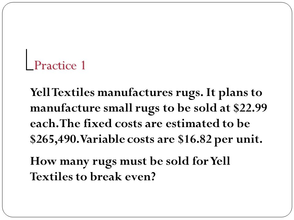 Yell Textiles manufactures rugs. It plans to manufacture small rugs to be sold at $22.99 each. The fixed costs are estimated to be $265,490. Variable