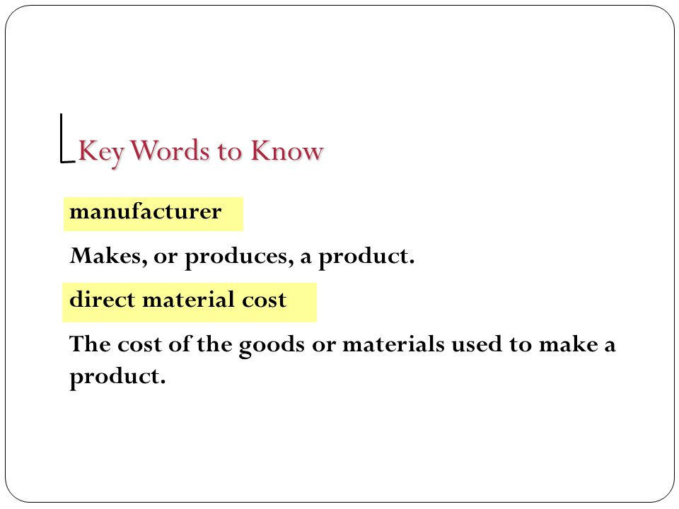 Key Words to Know direct labor costs The cost of the labor used to make a product, such as wages paid to employees.
