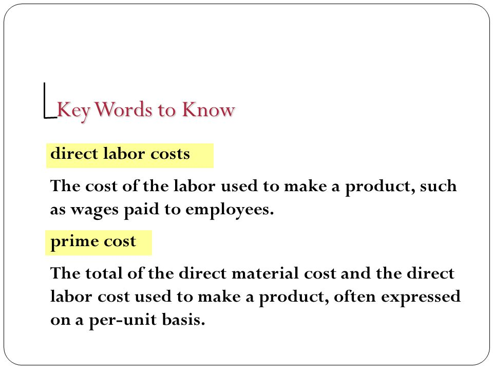 Key Words to Know direct labor costs The cost of the labor used to make a product, such as wages paid to employees. prime cost The total of the direct