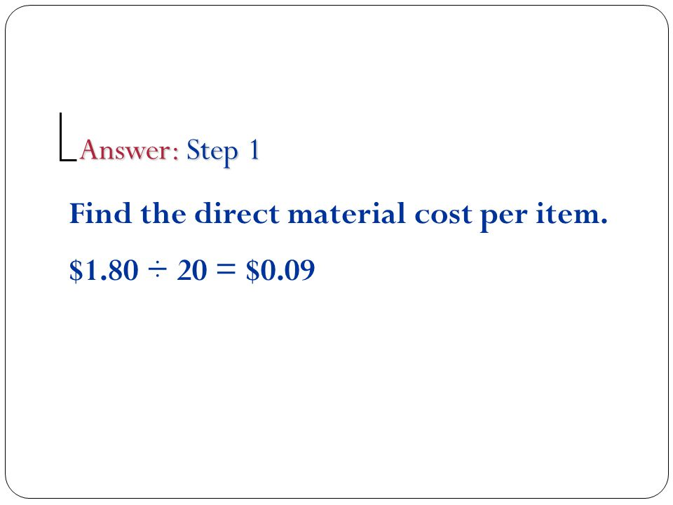Find the direct material cost per item. $1.80 ÷ 20 = $0.09 Answer: Step 1