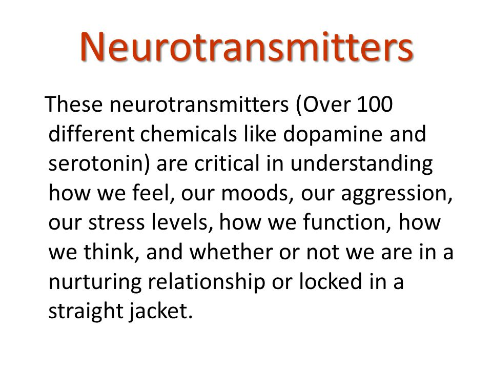 Neurotransmitters These neurotransmitters (Over 100 different chemicals like dopamine and serotonin) are critical in understanding how we feel, our moods, our aggression, our stress levels, how we function, how we think, and whether or not we are in a nurturing relationship or locked in a straight jacket.