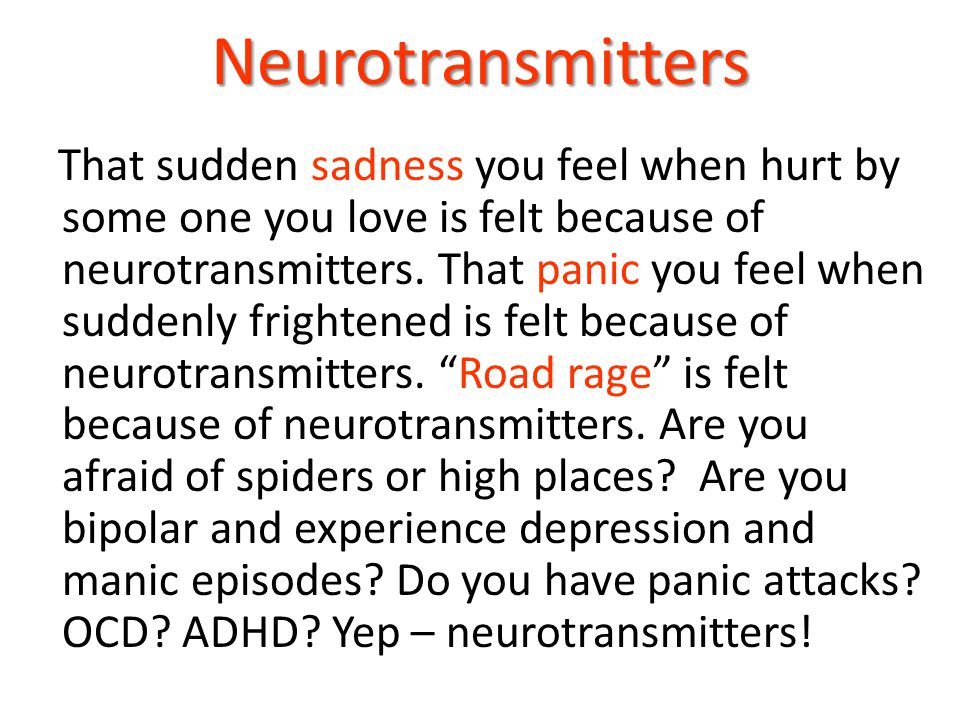 Neurotransmitters That sudden sadness you feel when hurt by some one you love is felt because of neurotransmitters. That panic you feel when suddenly