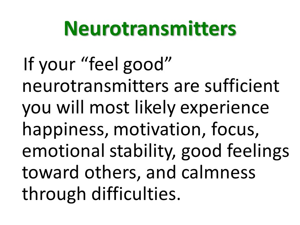 Neurotransmitters If your feel good neurotransmitters are sufficient you will most likely experience happiness, motivation, focus, emotional stability, good feelings toward others, and calmness through difficulties.