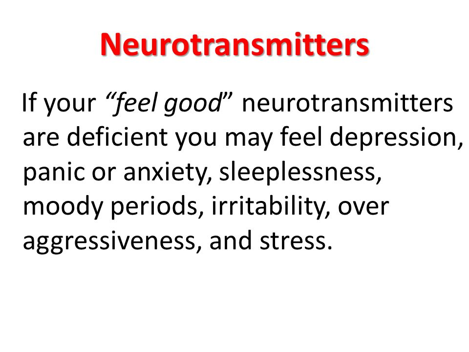 Neurotransmitters If your feel good neurotransmitters are deficient you may feel depression, panic or anxiety, sleeplessness, moody periods, irritability, over aggressiveness, and stress.