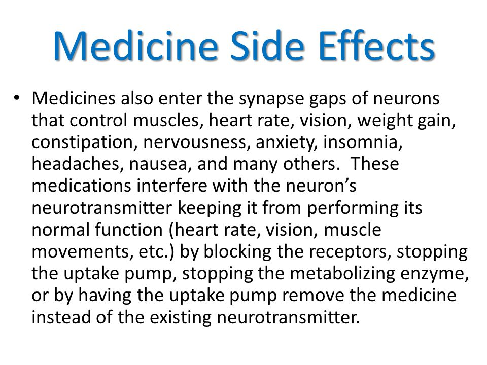 Medicine Side Effects Medicines also enter the synapse gaps of neurons that control muscles, heart rate, vision, weight gain, constipation, nervousness, anxiety, insomnia, headaches, nausea, and many others.