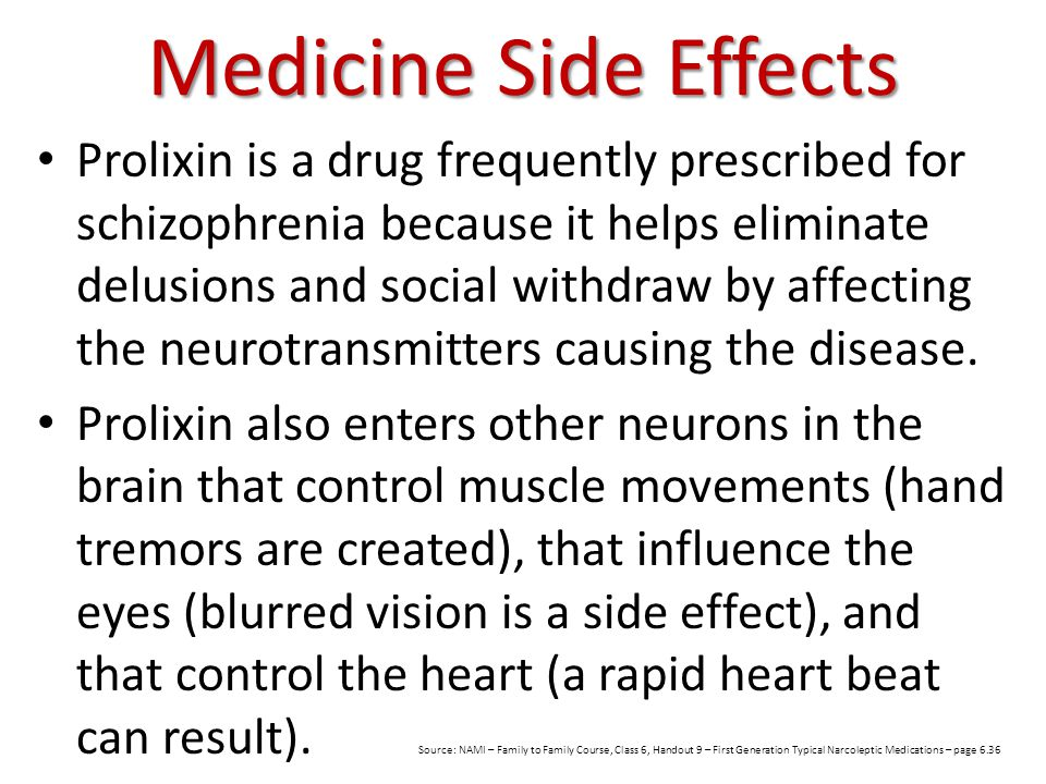Medicine Side Effects Prolixin is a drug frequently prescribed for schizophrenia because it helps eliminate delusions and social withdraw by affecting the neurotransmitters causing the disease.
