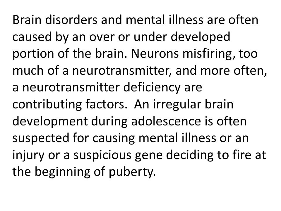 Brain disorders and mental illness are often caused by an over or under developed portion of the brain. Neurons misfiring, too much of a neurotransmit