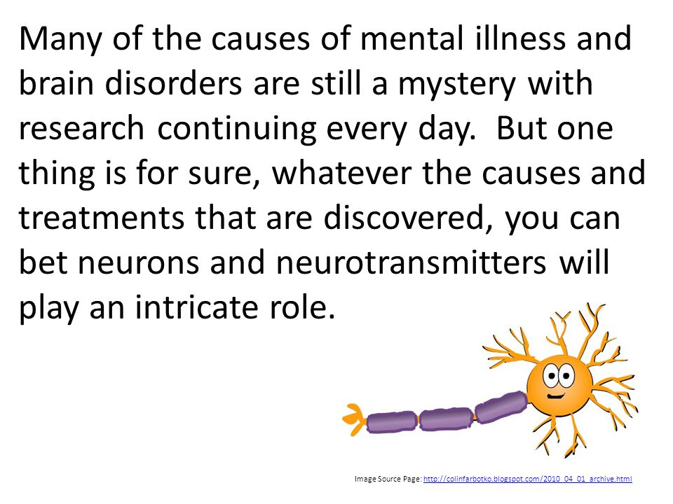 Many of the causes of mental illness and brain disorders are still a mystery with research continuing every day.