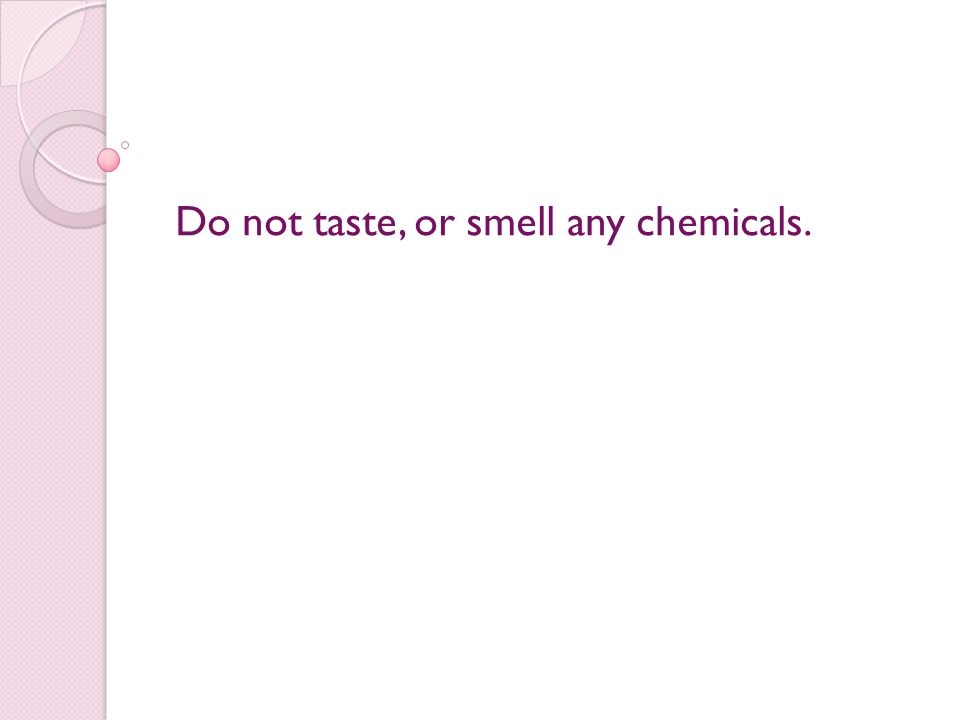Do not taste, or smell any chemicals.