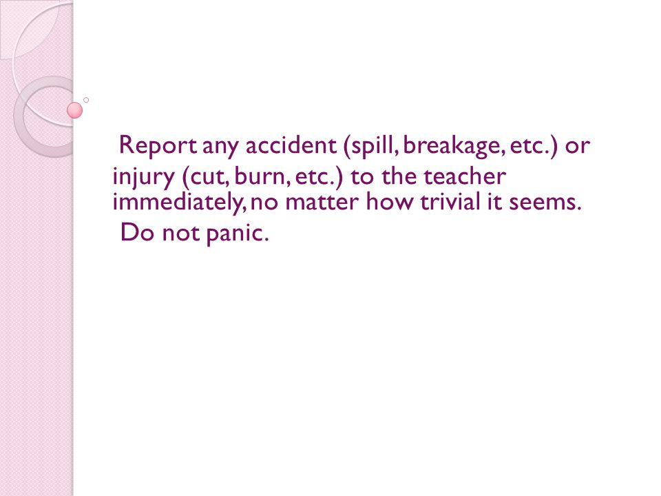 Report any accident (spill, breakage, etc.) or injury (cut, burn, etc.) to the teacher immediately, no matter how trivial it seems. Do not panic.