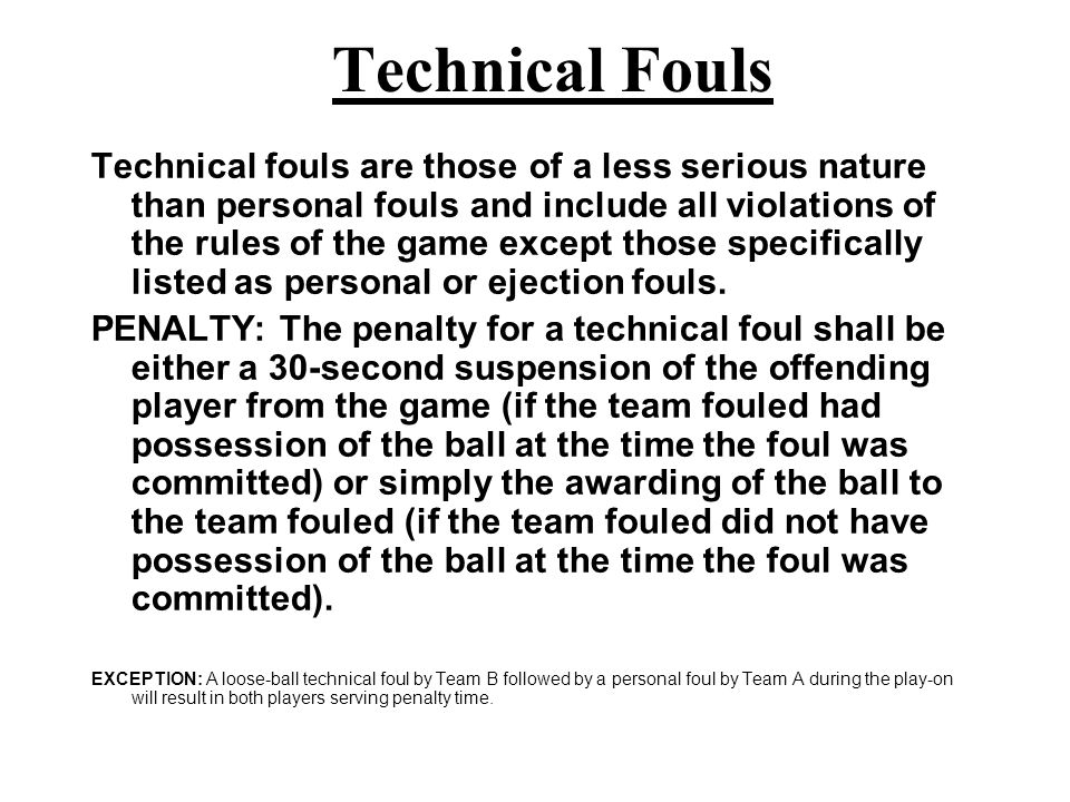 Two General Types of Fouls Technical Fouls include all violations of the rules of the game, of a technical nature, except those specifically listed as personal or ejection fouls.