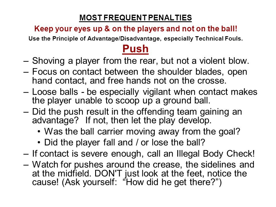 Most Frequent Penalties/Calls: Technical Fouls Play-On ― Loose balls: Push, Hold (get the ball up, prevent injuries) Push Hold Illegal Procedure Off-Sides Out-of-bounds (the line is out) not really a foul, but you blow your whistle to stop play.