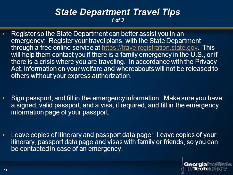 11 State Department Travel Tips 1 of 3 Register so the State Department can better assist you in an emergency: Register your travel plans with the State Department through a free online service at https://travelregistration.state.gov.