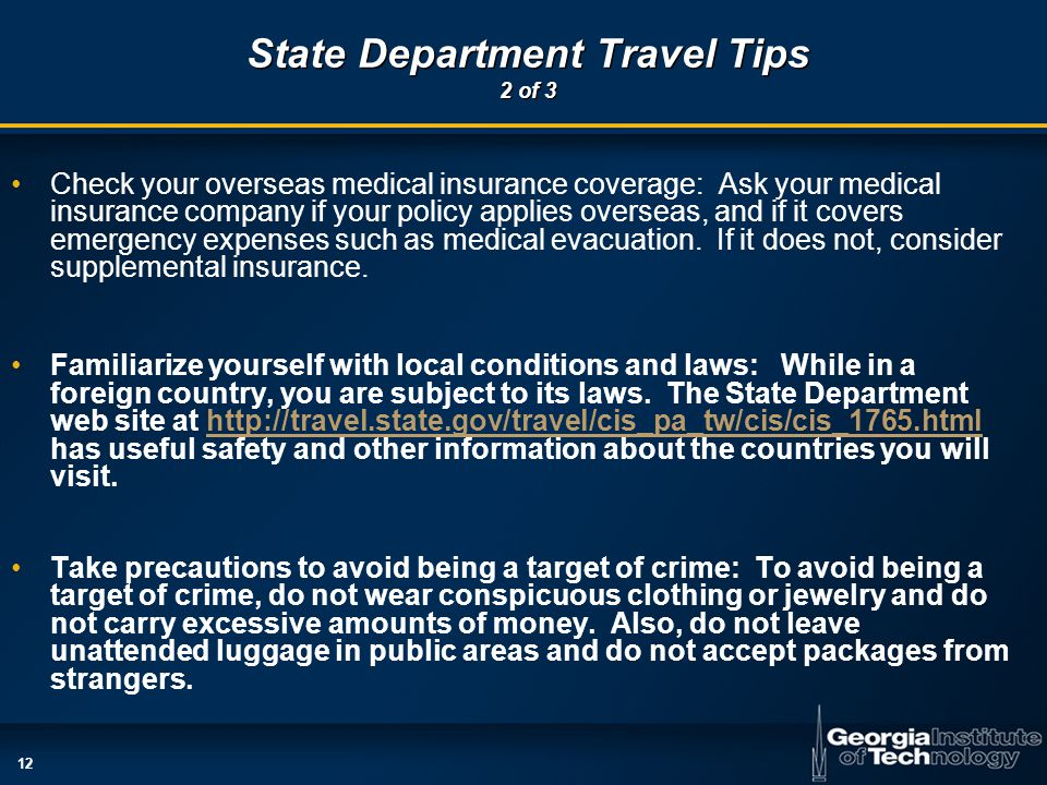 12 State Department Travel Tips 2 of 3 Check your overseas medical insurance coverage: Ask your medical insurance company if your policy applies overseas, and if it covers emergency expenses such as medical evacuation.