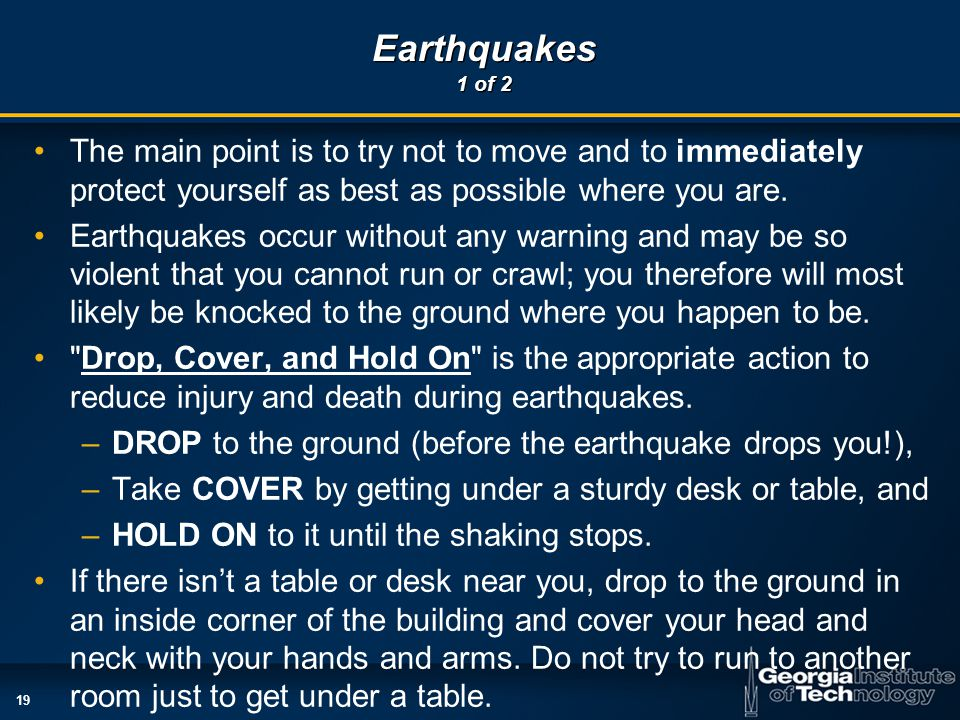 19 Earthquakes 1 of 2 The main point is to try not to move and to immediately protect yourself as best as possible where you are.