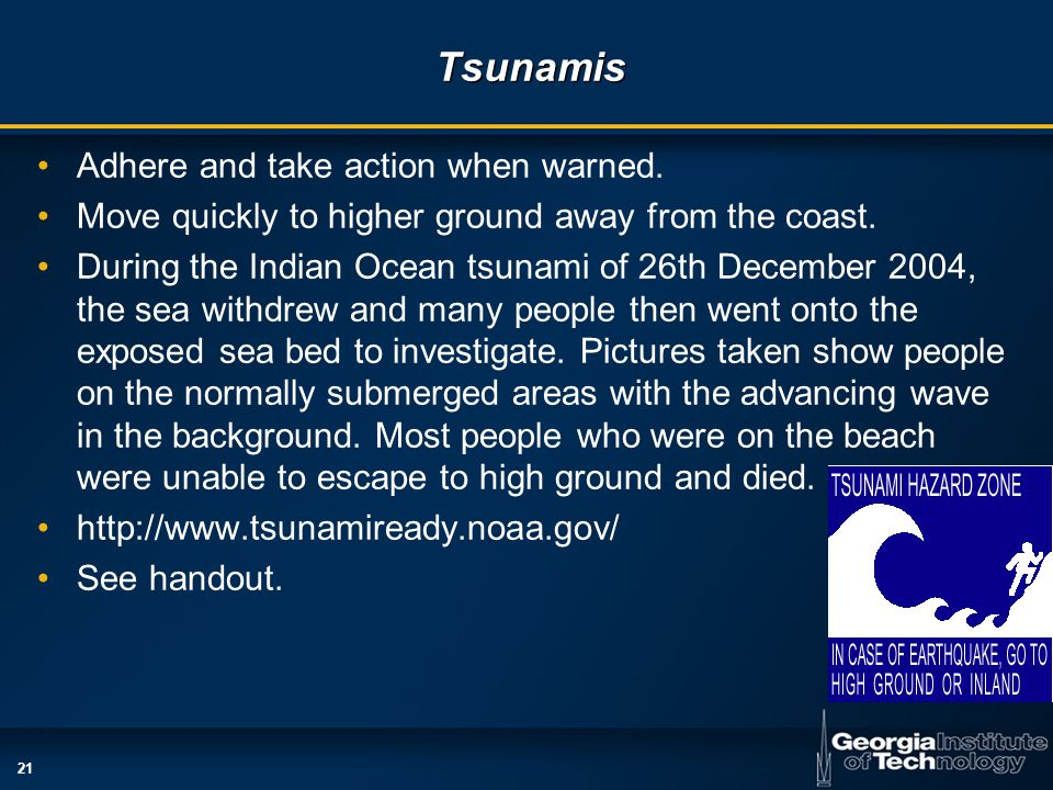 21 Tsunamis Adhere and take action when warned. Move quickly to higher ground away from the coast.