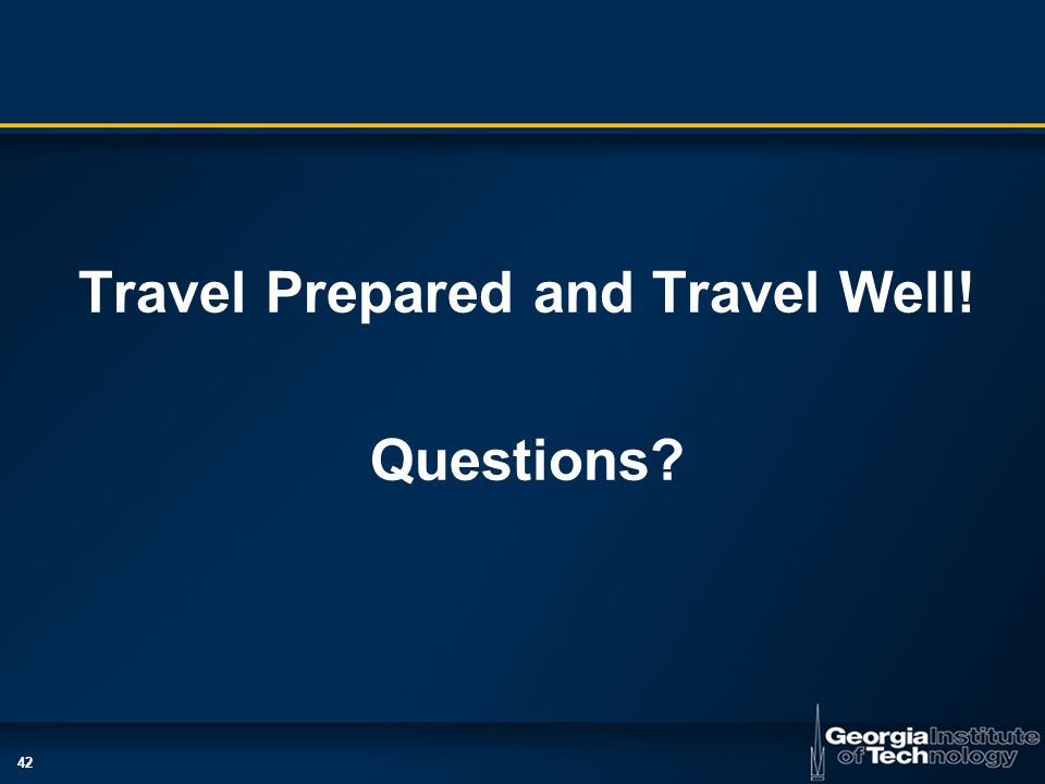 42 Travel Prepared and Travel Well! Questions?