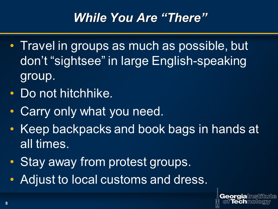 8 While You Are There Travel in groups as much as possible, but don't sightsee in large English-speaking group.