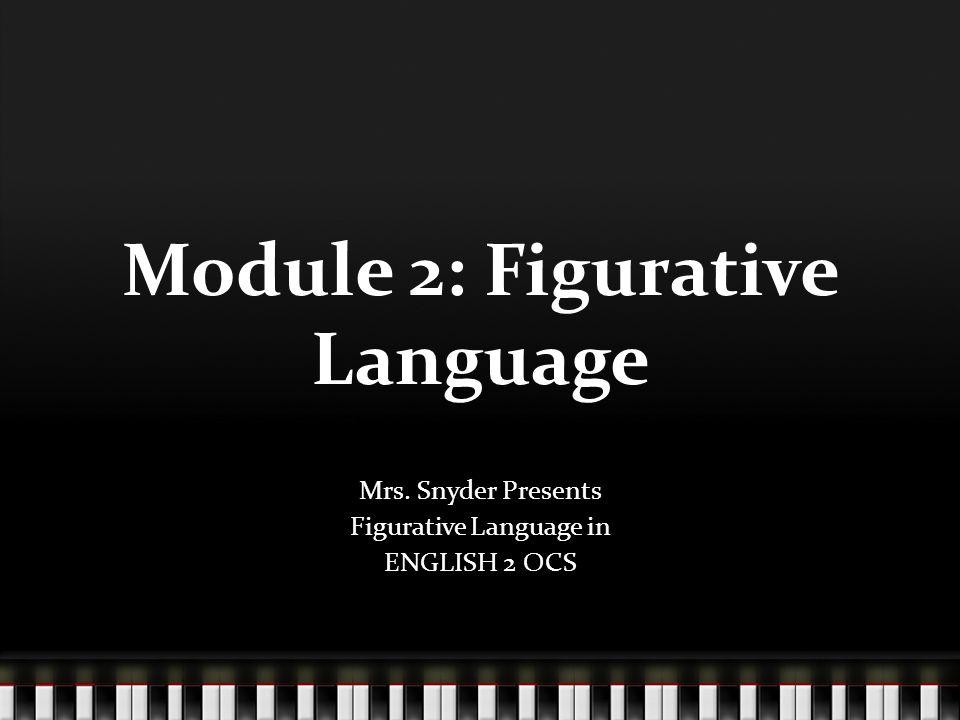 Module 2: Figurative Language Mrs. Snyder Presents Figurative Language in ENGLISH 2 OCS