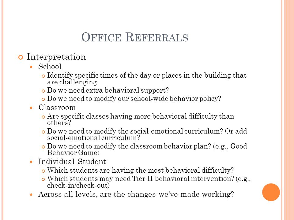 O FFICE R EFERRALS Interpretation School Identify specific times of the day or places in the building that are challenging Do we need extra behavioral support.