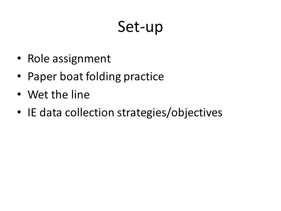Set-up Role assignment Paper boat folding practice Wet the line IE data collection strategies/objectives