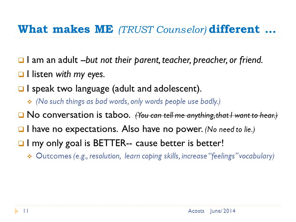 What makes ME (TRUST Counselor) different … 11  I am an adult --but not their parent, teacher, preacher, or friend.
