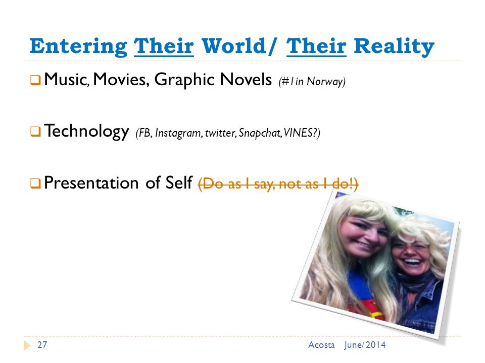 Entering Their World/ Their Reality 27  Music, Movies, Graphic Novels (#1in Norway)  Technology (FB, Instagram, twitter, Snapchat, VINES?)  Presentation of Self (Do as I say, not as I do!) June/ 2014Acosta