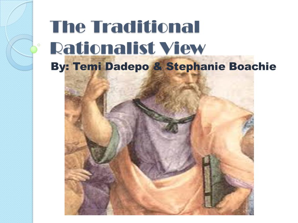 The Traditional Rationalist View By: Temi Dadepo & Stephanie Boachie
