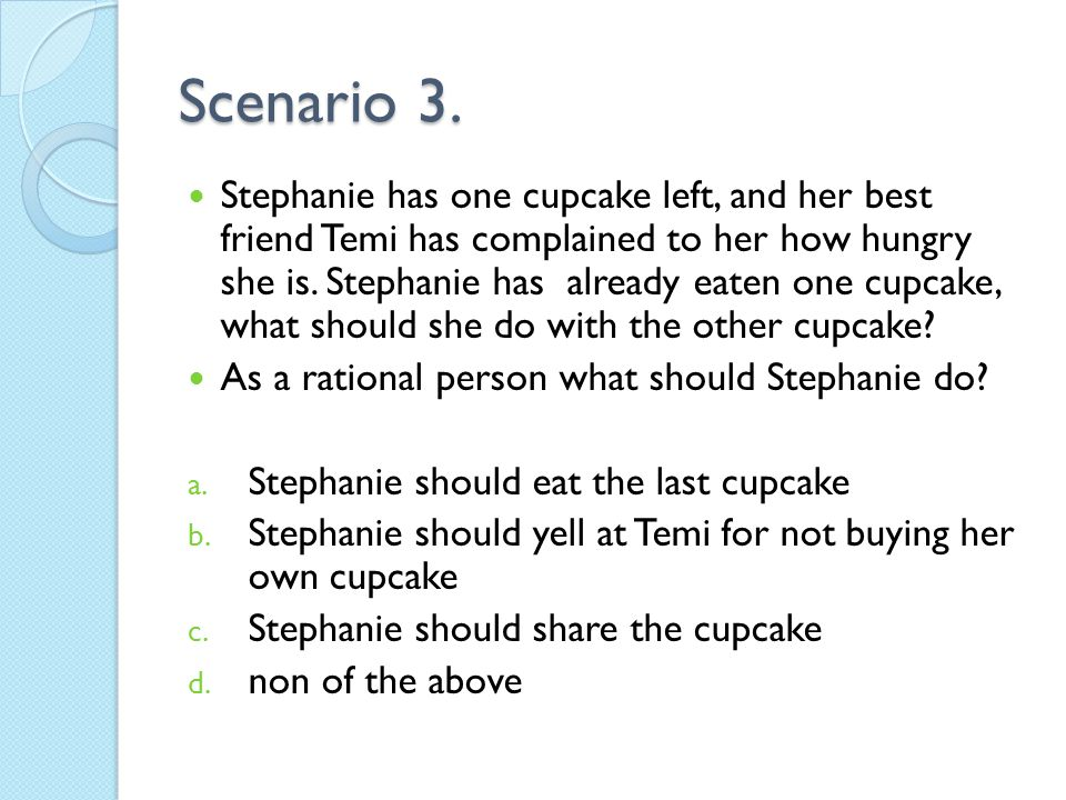 Scenario 3. Stephanie has one cupcake left, and her best friend Temi has complained to her how hungry she is. Stephanie has already eaten one cupcake,