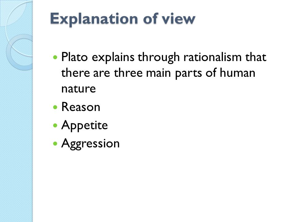 Explanation of view Plato explains through rationalism that there are three main parts of human nature Reason Appetite Aggression